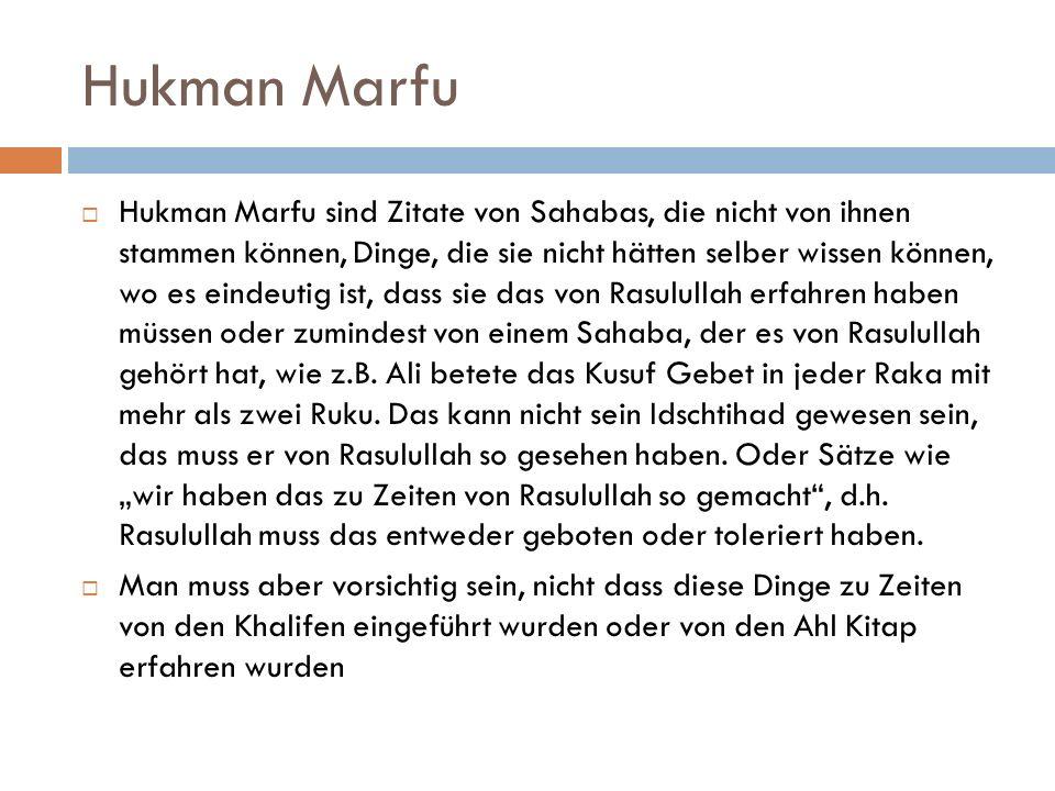 Hukman Marfu  Hukman Marfu sind Zitate von Sahabas, die nicht von ihnen stammen können, Dinge, die sie nicht hätten selber wissen können, wo es eindeutig ist, dass sie das von Rasulullah erfahren haben müssen oder zumindest von einem Sahaba, der es von Rasulullah gehört hat, wie z.B.