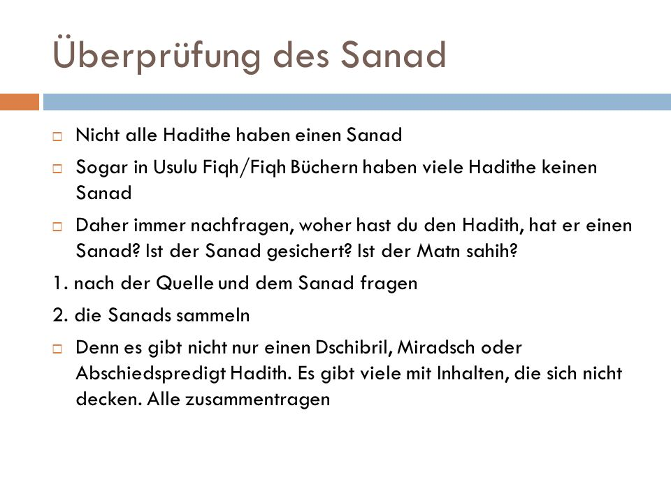 Überprüfung des Sanad  Nicht alle Hadithe haben einen Sanad  Sogar in Usulu Fiqh/Fiqh Büchern haben viele Hadithe keinen Sanad  Daher immer nachfragen, woher hast du den Hadith, hat er einen Sanad.
