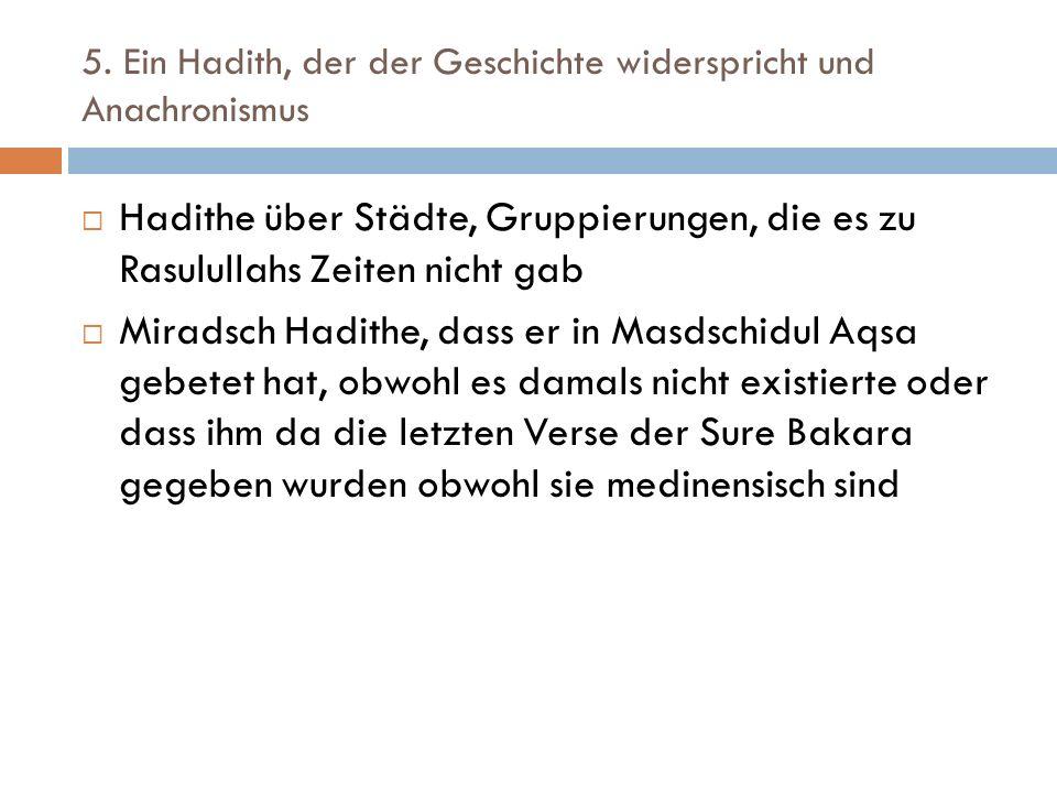 5. Ein Hadith, der der Geschichte widerspricht und Anachronismus  Hadithe über Städte, Gruppierungen, die es zu Rasulullahs Zeiten nicht gab  Mirads