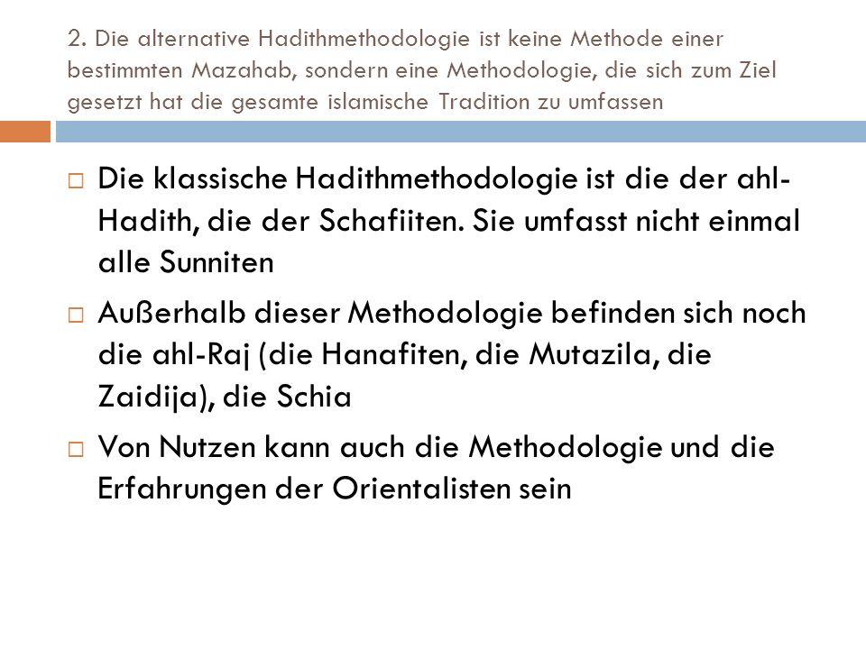 2. Die alternative Hadithmethodologie ist keine Methode einer bestimmten Mazahab, sondern eine Methodologie, die sich zum Ziel gesetzt hat die gesamte