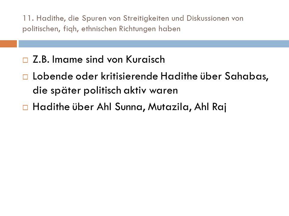 11. Hadithe, die Spuren von Streitigkeiten und Diskussionen von politischen, fiqh, ethnischen Richtungen haben  Z.B. Imame sind von Kuraisch  Lobend