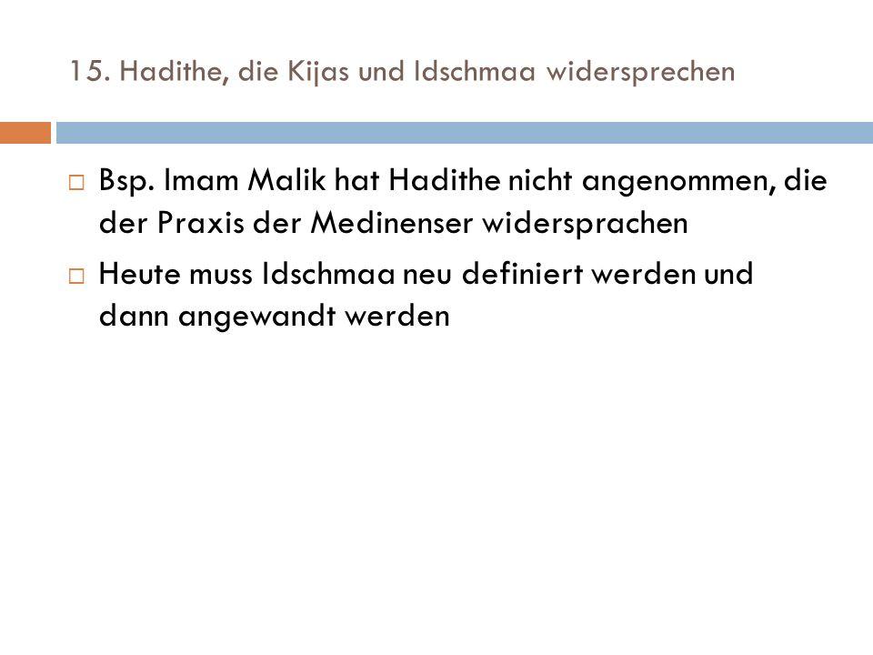 15. Hadithe, die Kijas und Idschmaa widersprechen  Bsp. Imam Malik hat Hadithe nicht angenommen, die der Praxis der Medinenser widersprachen  Heute