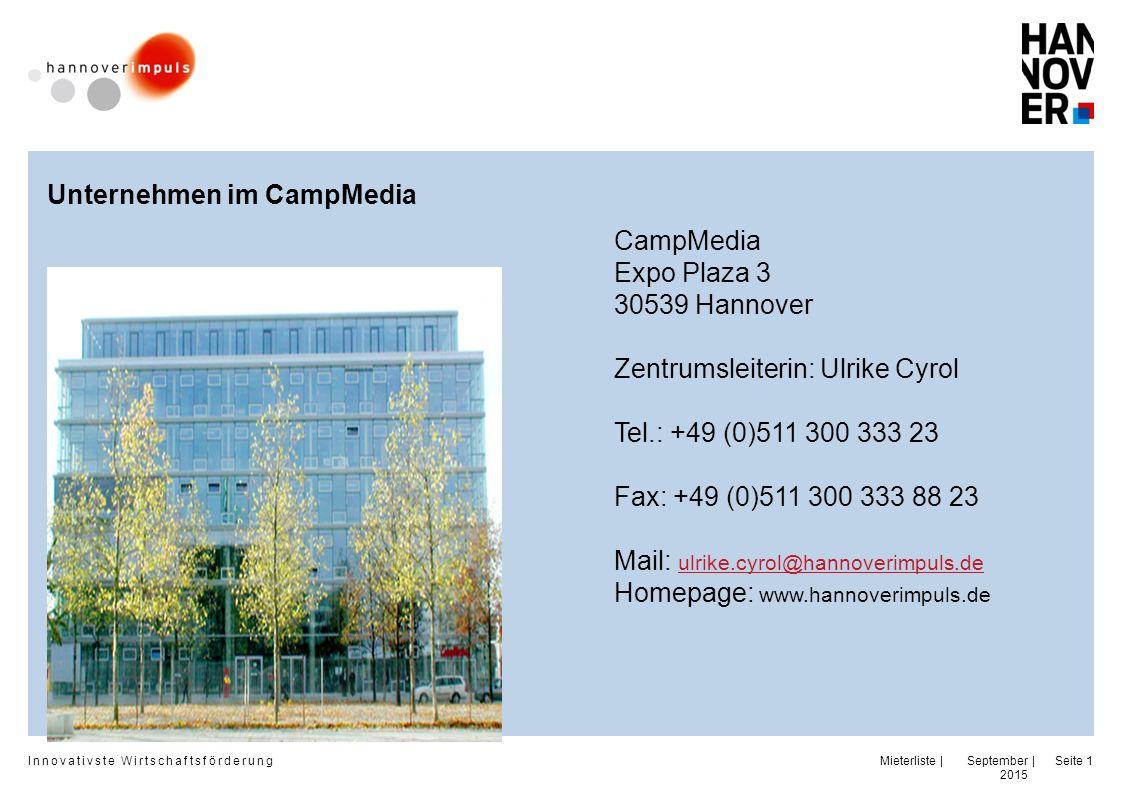 Innovativste Wirtschaftsförderung | | September 2015 Seite 1 CampMedia Expo Plaza 3 30539 Hannover Zentrumsleiterin: Ulrike Cyrol Tel.: +49 (0)511 300 333 23 Fax: +49 (0)511 300 333 88 23 Mail: ulrike.cyrol@hannoverimpuls.de ulrike.cyrol@hannoverimpuls.de Homepage: www.hannoverimpuls.de Unternehmen im CampMedia Mieterliste