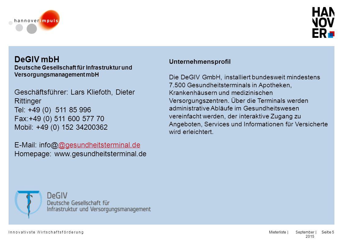 Innovativste Wirtschaftsförderung | | September 2015 Seite 5 DeGIV mbH Deutsche Gesellschaft für Infrastruktur und Versorgungsmanagement mbH Geschäftsführer: Lars Kliefoth, Dieter Rittinger Tel: +49 (0) 511 85 996 Fax:+49 (0) 511 600 577 70 Mobil: +49 (0) 152 34200362 E-Mail: info@@gesundheitsterminal.de@gesundheitsterminal.de Homepage: www.gesundheitsterminal.de Unternehmensprofil Die DeGIV GmbH, installiert bundesweit mindestens 7.500 Gesundheitsterminals in Apotheken, Krankenhäusern und medizinischen Versorgungszentren.