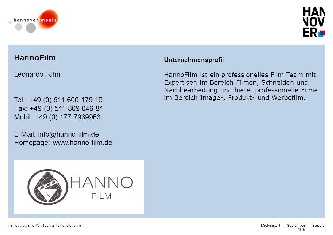 Innovativste Wirtschaftsförderung | | September 2015 Seite 9 HannoFilm Leonardo Rihn Tel.: +49 (0) 511 600 179 19 Fax: +49 (0) 511 809 046 81 Mobil: +49 (0) 177 7939963 E-Mail: info@hanno-film.de Homepage: www.hanno-film.de Unternehmensprofil HannoFilm ist ein professionelles Film-Team mit Expertisen im Bereich Filmen, Schneiden und Nachbearbeitung und bietet professionelle Filme im Bereich Image-, Produkt- und Werbefilm.