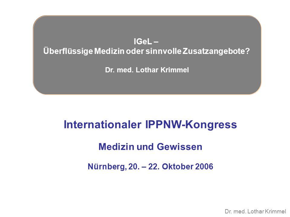 Dr. med. Lothar Krimmel Internationaler IPPNW-Kongress Medizin und Gewissen Nürnberg, 20. – 22. Oktober 2006 IGeL – Überflüssige Medizin oder sinnvoll
