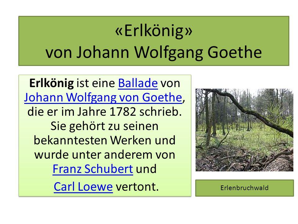 «Erlkönig» von Johann Wolfgang Goethe Erlkönig ist eine Ballade von Johann Wolfgang von Goethe, die er im Jahre 1782 schrieb. Sie gehört zu seinen bek