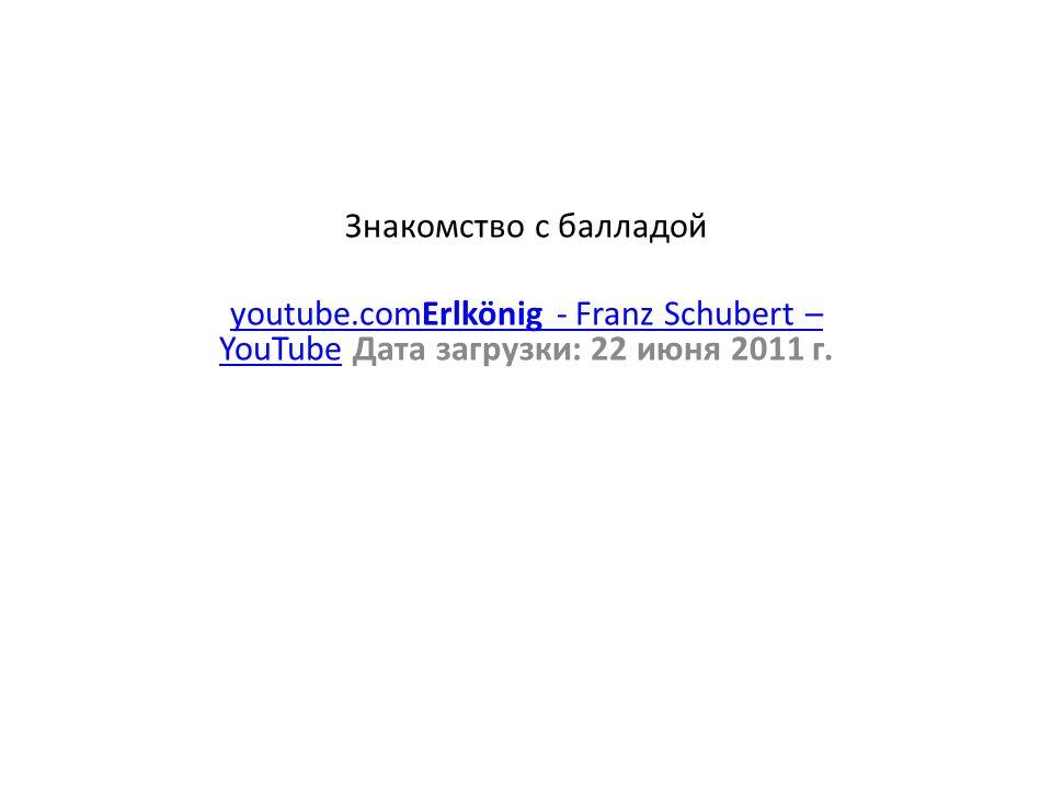 Знакомство с балладой youtube.comErlkönig - Franz Schubert – YouTubeyoutube.comErlkönig - Franz Schubert – YouTube Дата загрузки: 22 июня 2011 г.