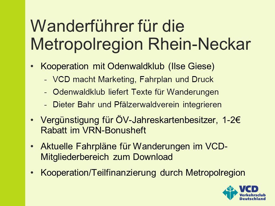 Wanderführer für die Metropolregion Rhein-Neckar Kooperation mit Odenwaldklub (Ilse Giese) -VCD macht Marketing, Fahrplan und Druck -Odenwaldklub liefert Texte für Wanderungen -Dieter Bahr und Pfälzerwaldverein integrieren Vergünstigung für ÖV-Jahreskartenbesitzer, 1-2€ Rabatt im VRN-Bonusheft Aktuelle Fahrpläne für Wanderungen im VCD- Mitgliederbereich zum Download Kooperation/Teilfinanzierung durch Metropolregion