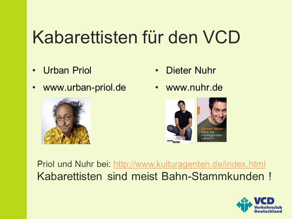 Kabarettisten für den VCD Urban Priol www.urban-priol.de Dieter Nuhr www.nuhr.de Priol und Nuhr bei: http://www.kulturagenten.de/index.htmlhttp://www.kulturagenten.de/index.html Kabarettisten sind meist Bahn-Stammkunden !