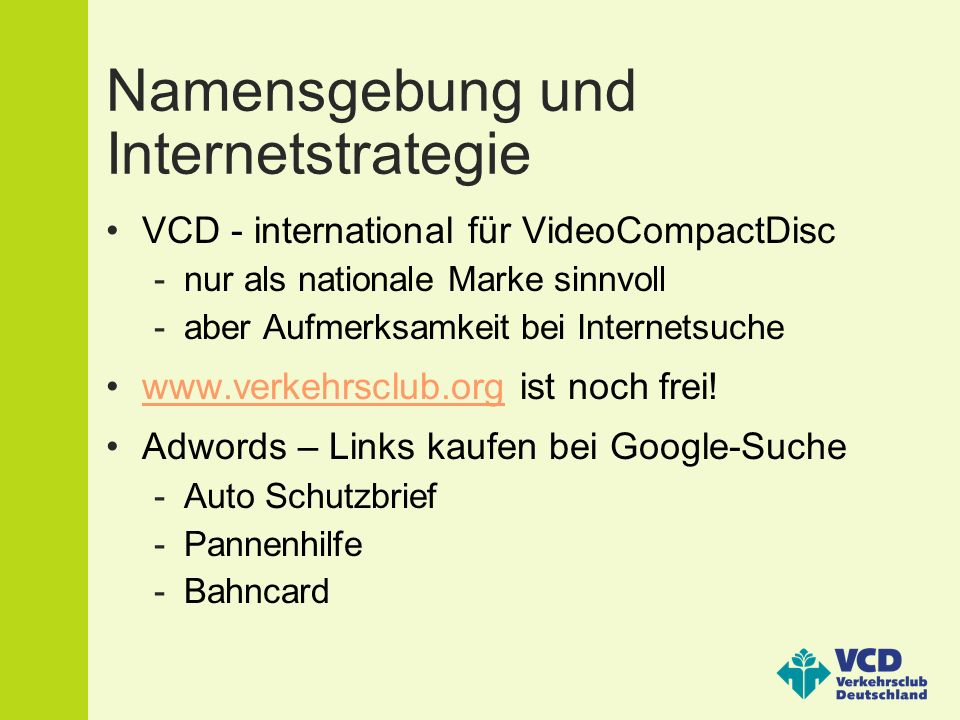 Namensgebung und Internetstrategie VCD - international für VideoCompactDisc -nur als nationale Marke sinnvoll -aber Aufmerksamkeit bei Internetsuche www.verkehrsclub.org ist noch frei!www.verkehrsclub.org Adwords – Links kaufen bei Google-Suche -Auto Schutzbrief -Pannenhilfe -Bahncard