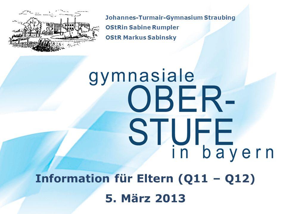 Johannes-Turmair-Gymnasium Straubing OStRin Sabine Rumpler OStR Markus Sabinsky Information für Eltern (Q11 – Q12) 5. März 2013