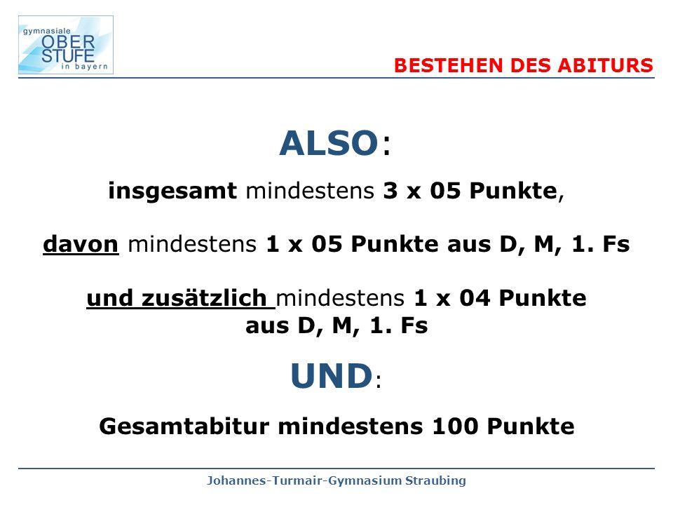 Johannes-Turmair-Gymnasium Straubing ALSO: insgesamt mindestens 3 x 05 Punkte, davon mindestens 1 x 05 Punkte aus D, M, 1. Fs und zusätzlich mindesten