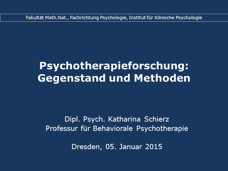 Psychotherapieforschung: Gegenstand und Methoden Dipl. Psych. Katharina Schierz Professur für Behaviorale Psychotherapie Dresden, 05. Januar 2015 Faku