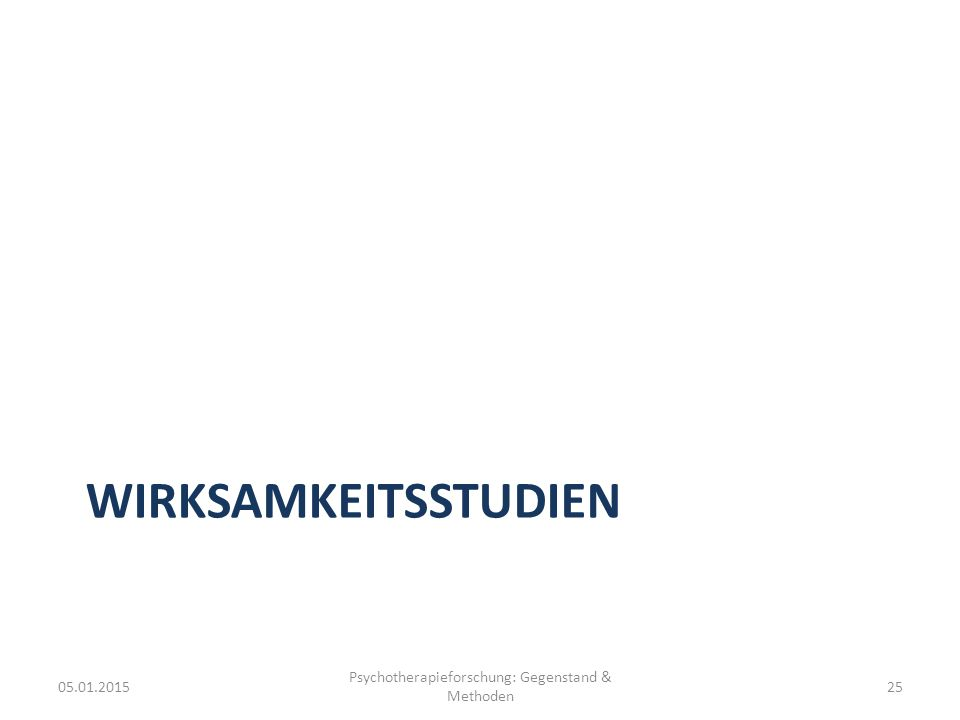 WIRKSAMKEITSSTUDIEN 05.01.2015 Psychotherapieforschung: Gegenstand & Methoden 25