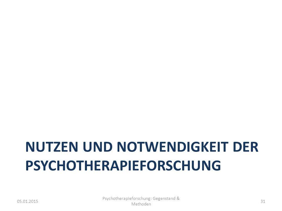NUTZEN UND NOTWENDIGKEIT DER PSYCHOTHERAPIEFORSCHUNG 05.01.2015 Psychotherapieforschung: Gegenstand & Methoden 31
