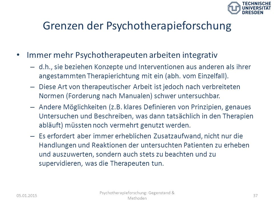 Grenzen der Psychotherapieforschung Immer mehr Psychotherapeuten arbeiten integrativ – d.h., sie beziehen Konzepte und Interventionen aus anderen als