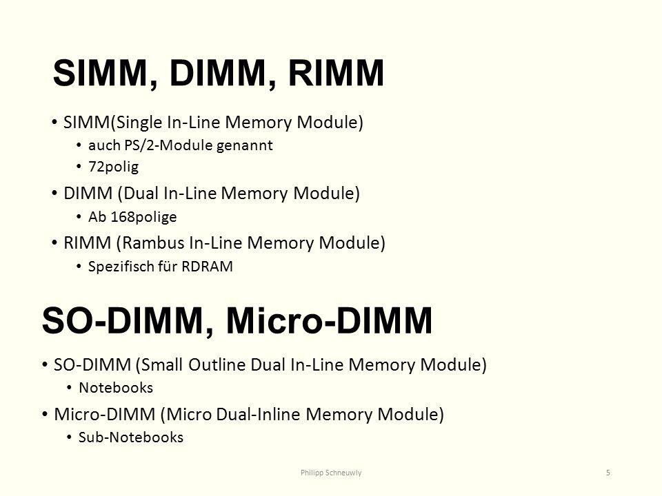 SIMM, DIMM, RIMM SIMM(Single In-Line Memory Module) auch PS/2-Module genannt 72polig DIMM (Dual In-Line Memory Module) Ab 168polige RIMM (Rambus In-Line Memory Module) Spezifisch für RDRAM Philipp Schneuwly5 SO-DIMM, Micro-DIMM SO-DIMM (Small Outline Dual In-Line Memory Module) Notebooks Micro-DIMM (Micro Dual-Inline Memory Module) Sub-Notebooks