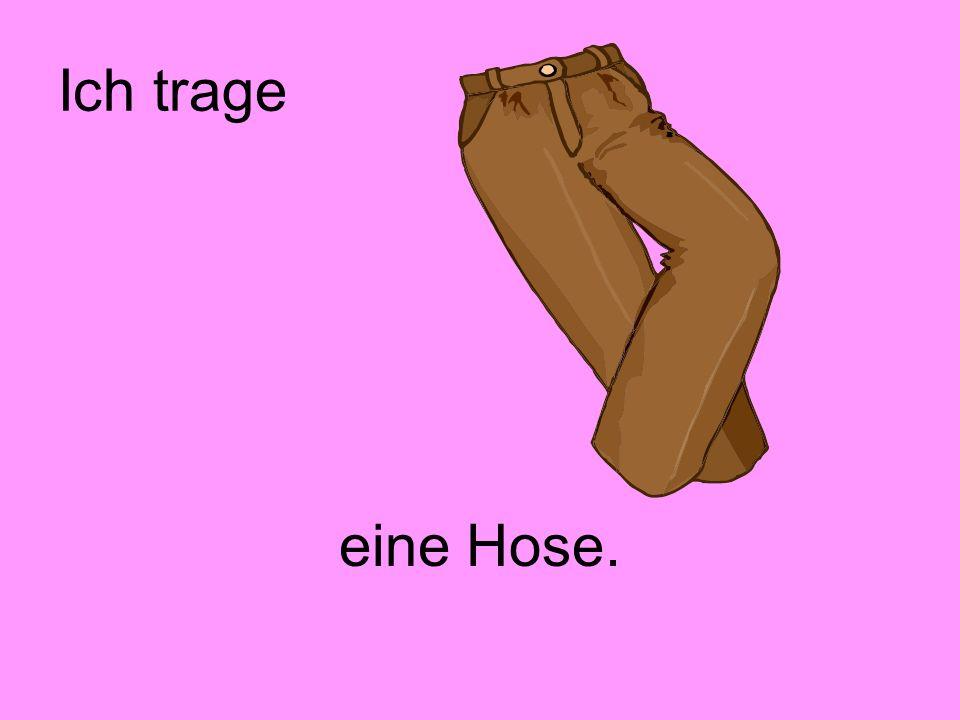 Ich trage eine Hose.