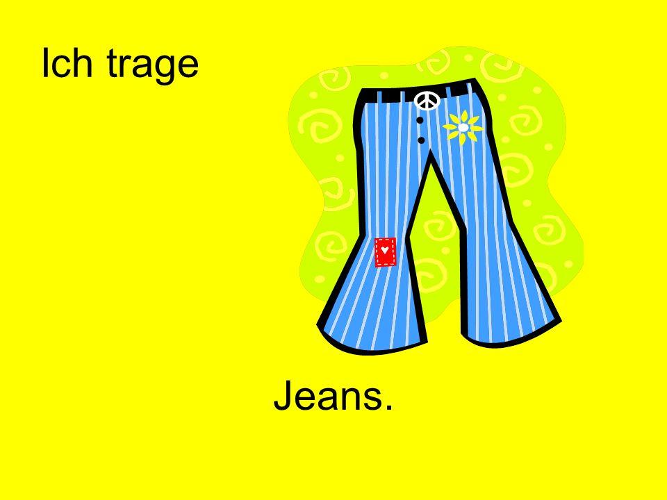 Ich trage Jeans.