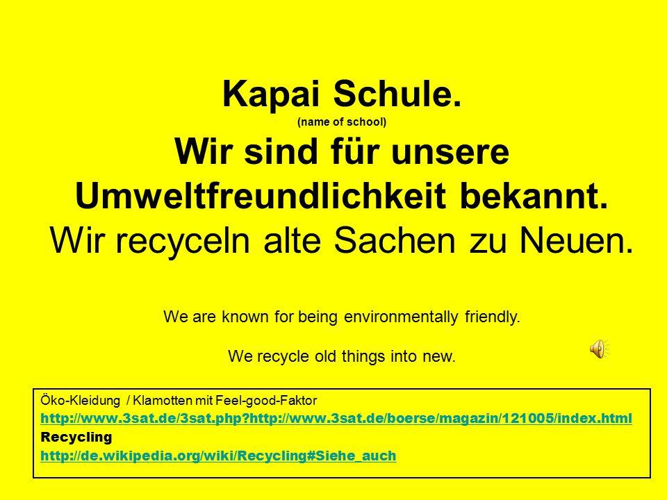 Öko-Kleidung / Klamotten mit Feel-good-Faktor http://www.3sat.de/3sat.php http://www.3sat.de/boerse/magazin/121005/index.html Recycling http://de.wikipedia.org/wiki/Recycling#Siehe_auch Kapai Schule.