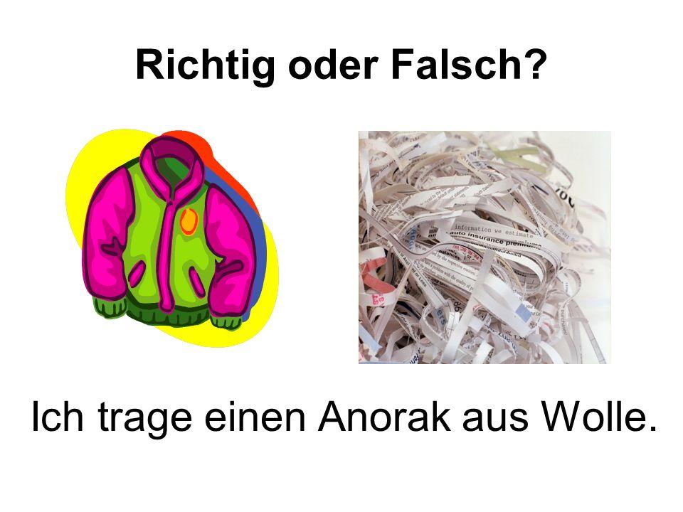 Richtig oder Falsch Ich trage einen Anorak aus Wolle.
