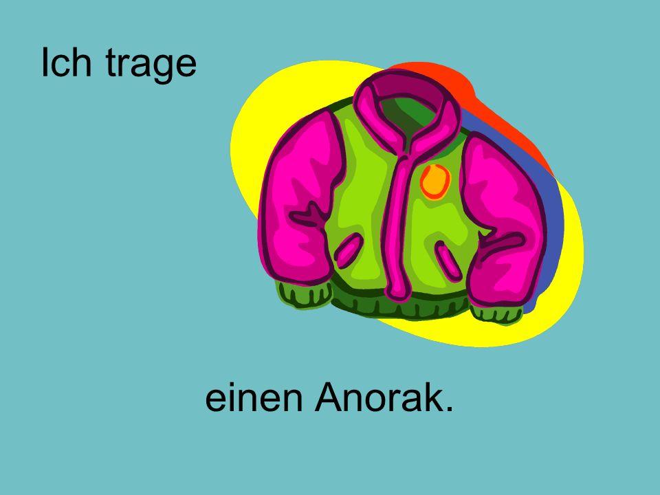 Ich trage einen Anorak.