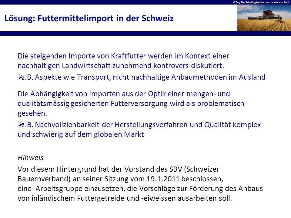 07a / Nachhaltigkeit in der Landwirtschaft Lösung: Futtermittelimport in der Schweiz Die steigenden Importe von Kraftfutter werden im Kontext einer na