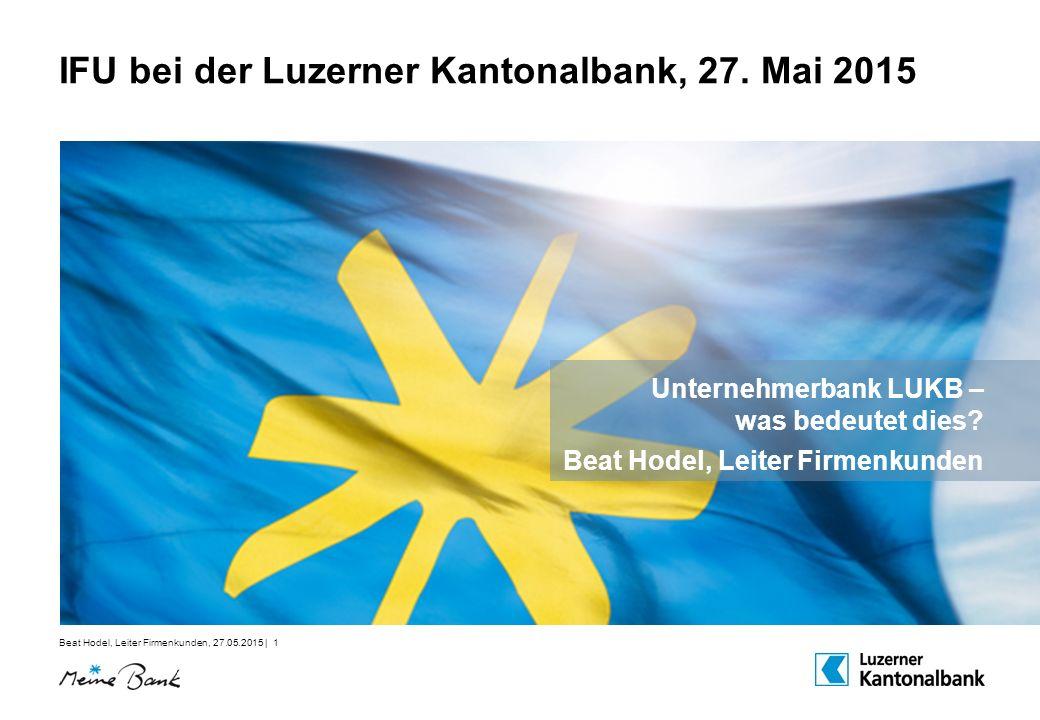 Beat Hodel, Leiter Firmenkunden, 27.05.2015 | 1 IFU bei der Luzerner Kantonalbank, 27. Mai 2015 Unternehmerbank LUKB – was bedeutet dies? Beat Hodel,