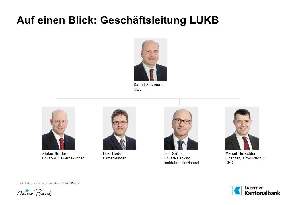 Beat Hodel, Leiter Firmenkunden, 27.05.2015 | 7 Auf einen Blick: Geschäftsleitung LUKB Daniel Salzmann CEO Stefan Studer Privat- & Gewerbekunden Beat