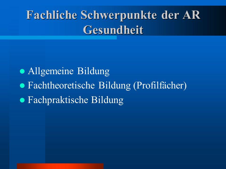 Fachliche Schwerpunkte der AR Gesundheit Allgemeine Bildung Fachtheoretische Bildung (Profilfächer) Fachpraktische Bildung