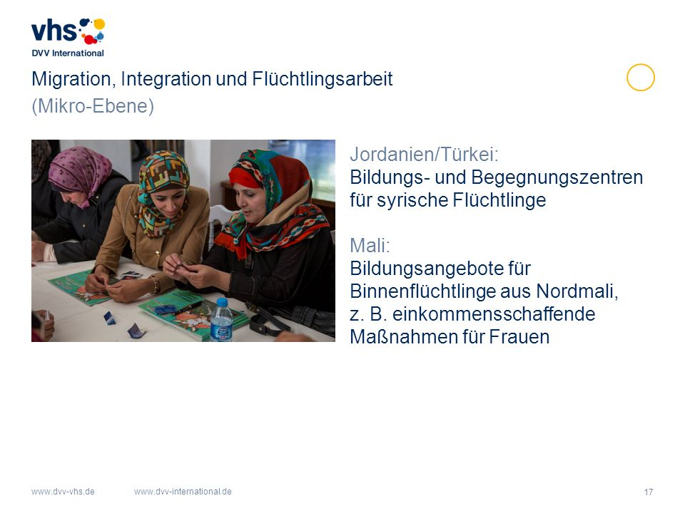 17 www.dvv-vhs.dewww.dvv-international.de Migration, Integration und Flüchtlingsarbeit Jordanien/Türkei: Bildungs- und Begegnungszentren für syrische Flüchtlinge Mali: Bildungsangebote für Binnenflüchtlinge aus Nordmali, z.