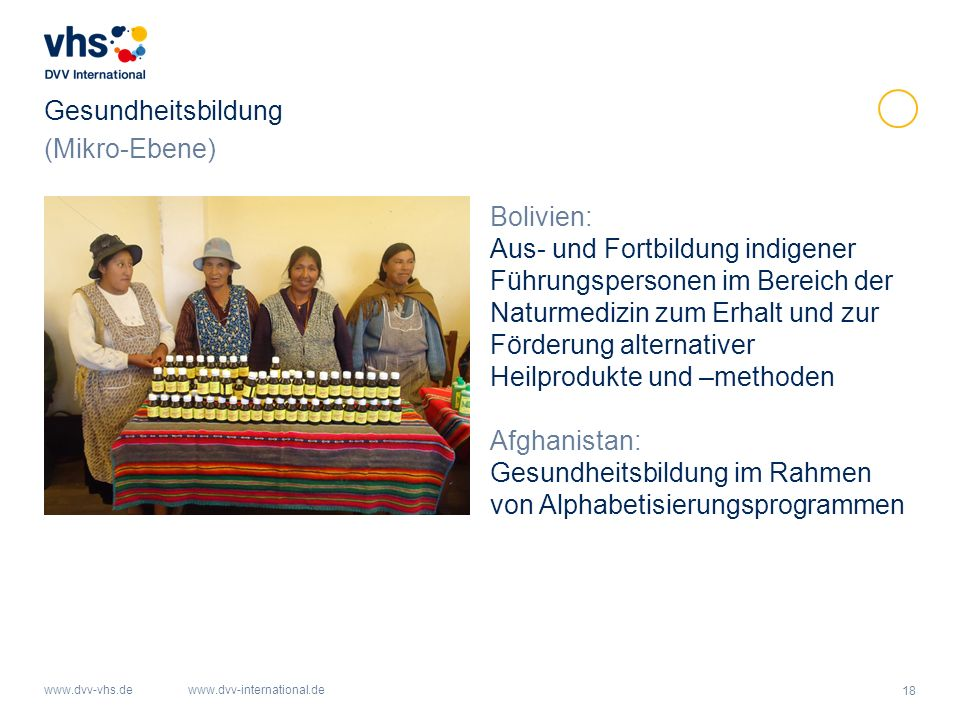 18 www.dvv-vhs.dewww.dvv-international.de Gesundheitsbildung Bolivien: Aus- und Fortbildung indigener Führungspersonen im Bereich der Naturmedizin zum Erhalt und zur Förderung alternativer Heilprodukte und –methoden Afghanistan: Gesundheitsbildung im Rahmen von Alphabetisierungsprogrammen (Mikro-Ebene)