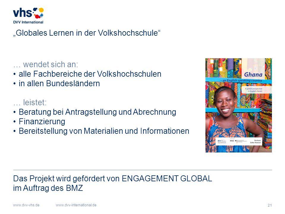 """21 www.dvv-vhs.dewww.dvv-international.de """"Globales Lernen in der Volkshochschule … wendet sich an: alle Fachbereiche der Volkshochschulen in allen Bundesländern … leistet: Beratung bei Antragstellung und Abrechnung Finanzierung Bereitstellung von Materialien und Informationen Das Projekt wird gefördert von ENGAGEMENT GLOBAL im Auftrag des BMZ"""