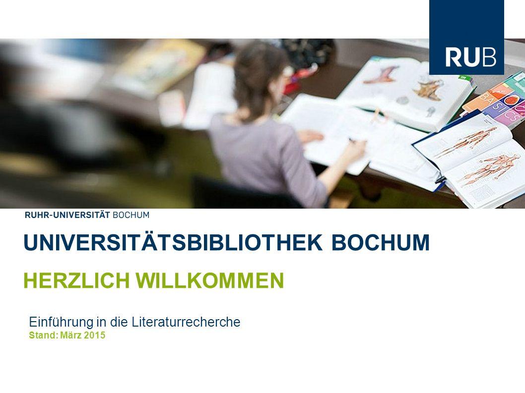 UNIVERSITÄTSBIBLIOTHEK BOCHUM HERZLICH WILLKOMMEN Einführung in die Literaturrecherche Stand: März 2015