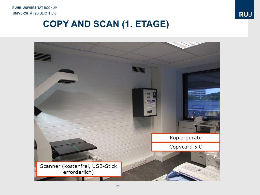 24 UNIVERSITÄTSBIBLIOTHEK COPY AND SCAN (1. ETAGE) Scanner (kostenfrei, USB-Stick erforderlich) Kopiergeräte Copycard 5 €