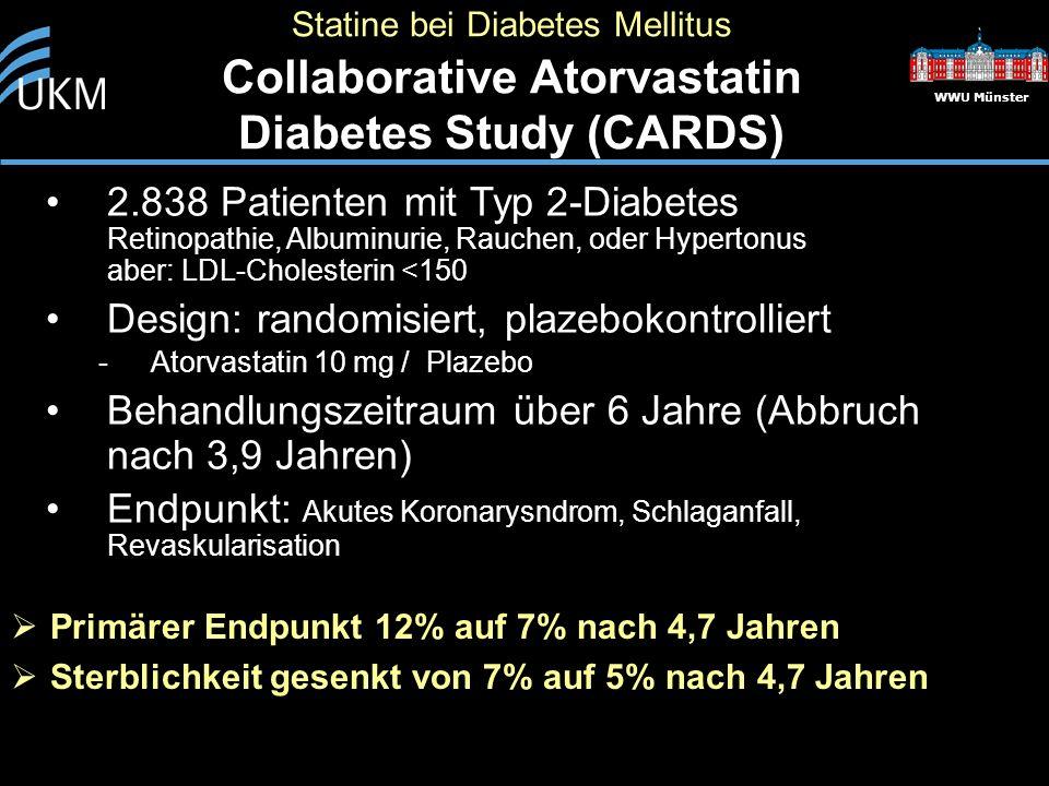WWU Münster 2.838 Patienten mit Typ 2-Diabetes Retinopathie, Albuminurie, Rauchen, oder Hypertonus aber: LDL-Cholesterin <150 Design: randomisiert, plazebokontrolliert -Atorvastatin 10 mg / Plazebo Behandlungszeitraum über 6 Jahre (Abbruch nach 3,9 Jahren) Endpunkt: Akutes Koronarysndrom, Schlaganfall, Revaskularisation Statine bei Diabetes Mellitus Collaborative Atorvastatin Diabetes Study (CARDS)  Primärer Endpunkt 12% auf 7% nach 4,7 Jahren  Sterblichkeit gesenkt von 7% auf 5% nach 4,7 Jahren
