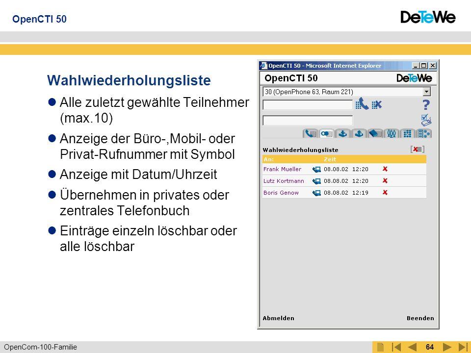 OpenCom-100-Familie63 Anrufliste Anruf in Abwesenheit (max.10) Anruf angenommen (max.10) Sprachnachricht abhören (max.25) Anzeige der Büro-,Mobil- oder Privat-Rnr mit Symbol Anzeige mit Datum/Uhrzeit und Anzahl der Anrufe Übernehmen in privates oder zentrales Telefonbuch Einträge einzeln löschbar oder alle löschbar OpenCTI 50