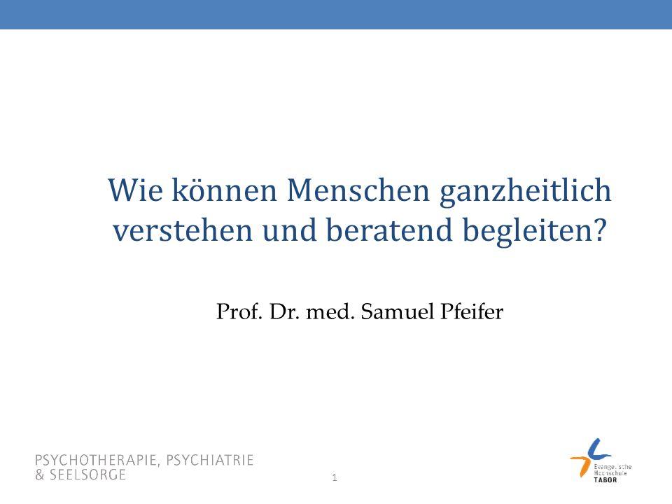 1 Wie können Menschen ganzheitlich verstehen und beratend begleiten? Prof. Dr. med. Samuel Pfeifer