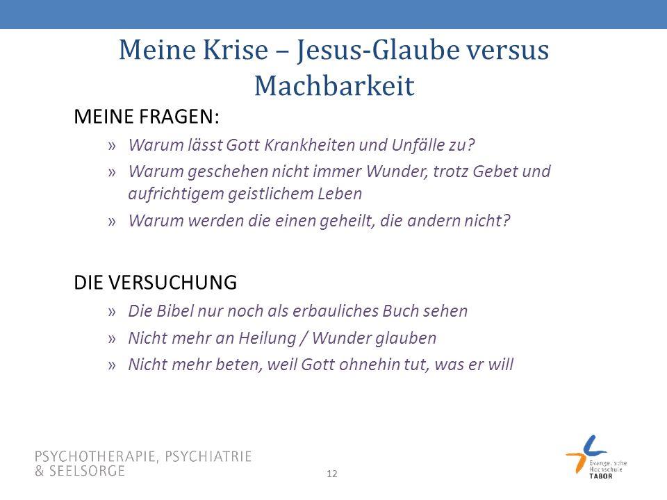 12 Meine Krise – Jesus-Glaube versus Machbarkeit MEINE FRAGEN: »Warum lässt Gott Krankheiten und Unfälle zu.