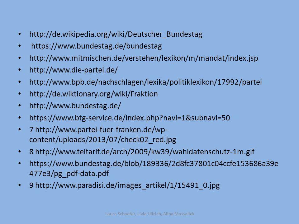 http://de.wikipedia.org/wiki/Deutscher_Bundestag https://www.bundestag.de/bundestag http://www.mitmischen.de/verstehen/lexikon/m/mandat/index.jsp http://www.die-partei.de/ http://www.bpb.de/nachschlagen/lexika/politiklexikon/17992/partei http://de.wiktionary.org/wiki/Fraktion http://www.bundestag.de/ https://www.btg-service.de/index.php?navi=1&subnavi=50 7 http://www.partei-fuer-franken.de/wp- content/uploads/2013/07/check02_red.jpg 8 http://www.teltarif.de/arch/2009/kw39/wahldatenschutz-1m.gif https://www.bundestag.de/blob/189336/2d8fc37801c04ccfe153686a39e 477e3/pg_pdf-data.pdf 9 http://www.paradisi.de/images_artikel/1/15491_0.jpg Laura Schaefer, Livia Ullrich, Alina Massallek