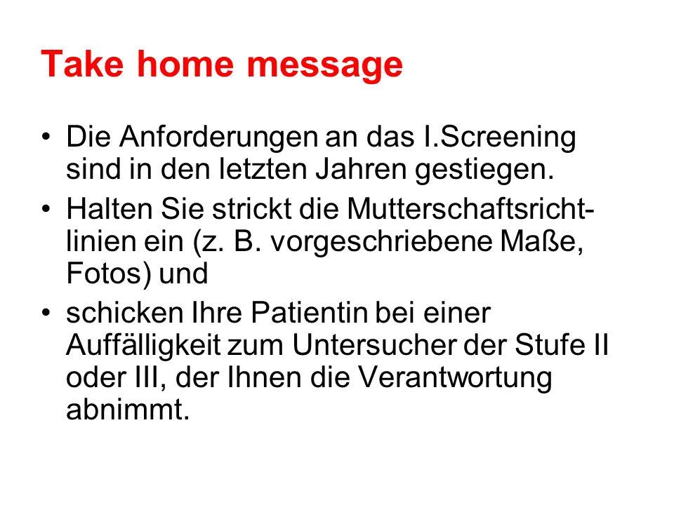 Take home message Die Anforderungen an das I.Screening sind in den letzten Jahren gestiegen. Halten Sie strickt die Mutterschaftsricht- linien ein (z.