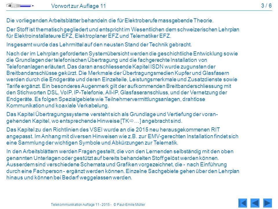 Telekommunikation Auflage 11 - 2015 - © Paul-Emile Müller 3 / 6 Vorwort zur Auflage 11 Die vorliegenden Arbeitsblätter behandeln die für Elektroberufe massgebende Theorie.