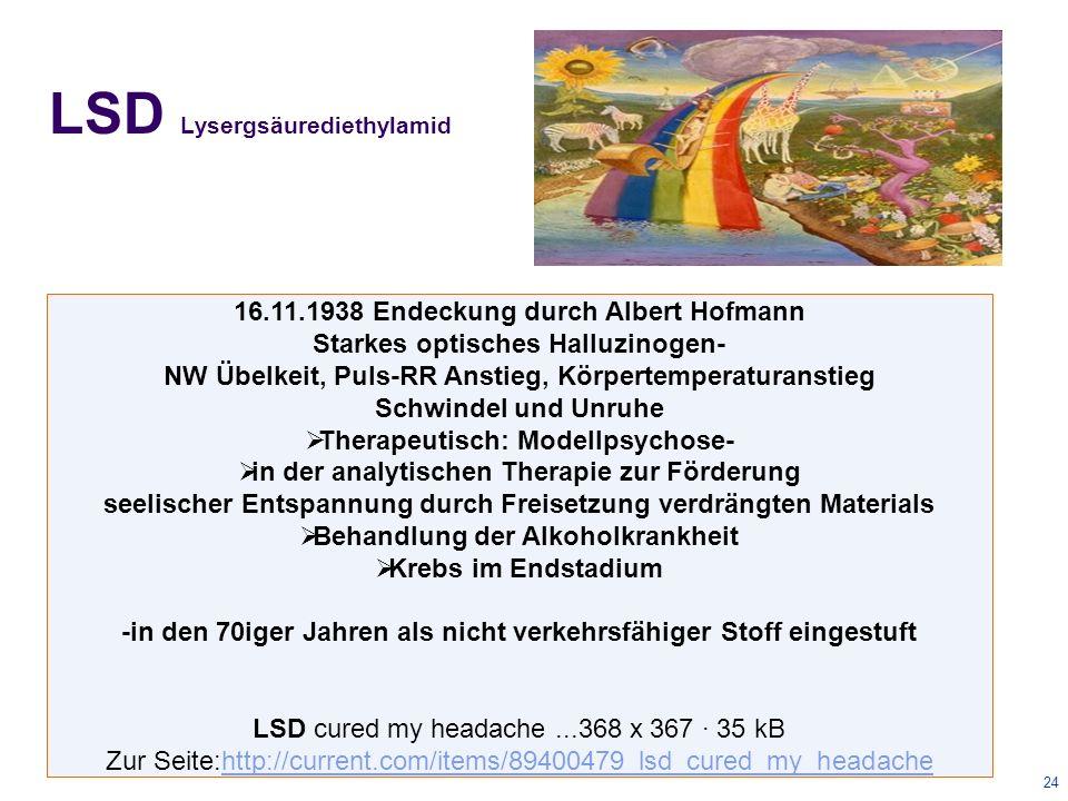 24 LSD Lysergsäurediethylamid 16.11.1938 Endeckung durch Albert Hofmann Starkes optisches Halluzinogen- NW Übelkeit, Puls-RR Anstieg, Körpertemperaturanstieg Schwindel und Unruhe  Therapeutisch: Modellpsychose-  in der analytischen Therapie zur Förderung seelischer Entspannung durch Freisetzung verdrängten Materials  Behandlung der Alkoholkrankheit  Krebs im Endstadium -in den 70iger Jahren als nicht verkehrsfähiger Stoff eingestuft LSD cured my headache...368 x 367 · 35 kB Zur Seite:http://current.com/items/89400479_lsd_cured_my_headachehttp://current.com/items/89400479_lsd_cured_my_headache