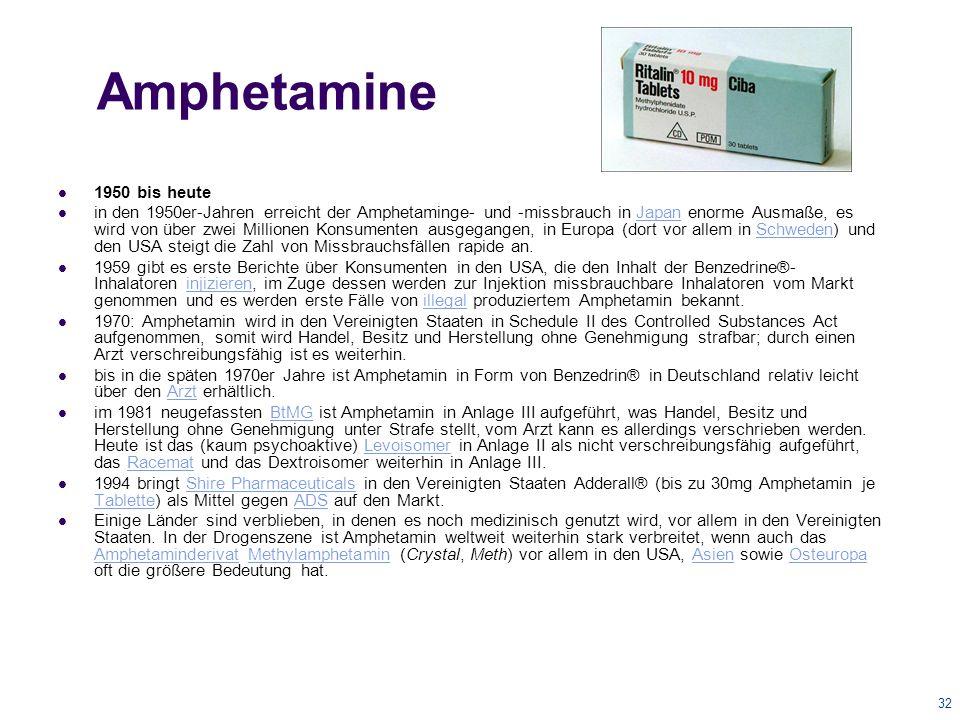 32 Amphetamine 1950 bis heute in den 1950er-Jahren erreicht der Amphetaminge- und -missbrauch in Japan enorme Ausmaße, es wird von über zwei Millionen Konsumenten ausgegangen, in Europa (dort vor allem in Schweden) und den USA steigt die Zahl von Missbrauchsfällen rapide an.JapanSchweden 1959 gibt es erste Berichte über Konsumenten in den USA, die den Inhalt der Benzedrine®- Inhalatoren injizieren, im Zuge dessen werden zur Injektion missbrauchbare Inhalatoren vom Markt genommen und es werden erste Fälle von illegal produziertem Amphetamin bekannt.injizierenillegal 1970: Amphetamin wird in den Vereinigten Staaten in Schedule II des Controlled Substances Act aufgenommen, somit wird Handel, Besitz und Herstellung ohne Genehmigung strafbar; durch einen Arzt verschreibungsfähig ist es weiterhin.