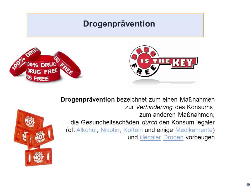 49 Drogenprävention bezeichnet zum einen Maßnahmen zur Verhinderung des Konsums, zum anderen Maßnahmen, die Gesundheitsschäden durch den Konsum legaler (oft Alkohol, Nikotin, Koffein und einige Medikamente)AlkoholNikotinKoffeinMedikamente und illegaler Drogen vorbeugenillegalerDrogen Drogenprävention
