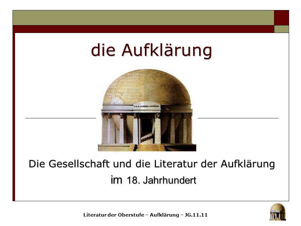 die Aufklärung Die Gesellschaft und die Literatur der Aufklärung im 18. Jahrhundert im 18. Jahrhundert Literatur der Oberstufe – Aufklärung – JG.11.11