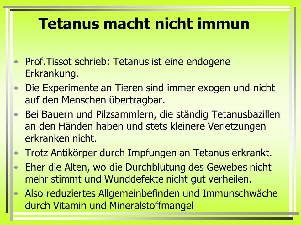 Tetanus macht nicht immun Prof.Tissot schrieb: Tetanus ist eine endogene Erkrankung. Die Experimente an Tieren sind immer exogen und nicht auf den Men