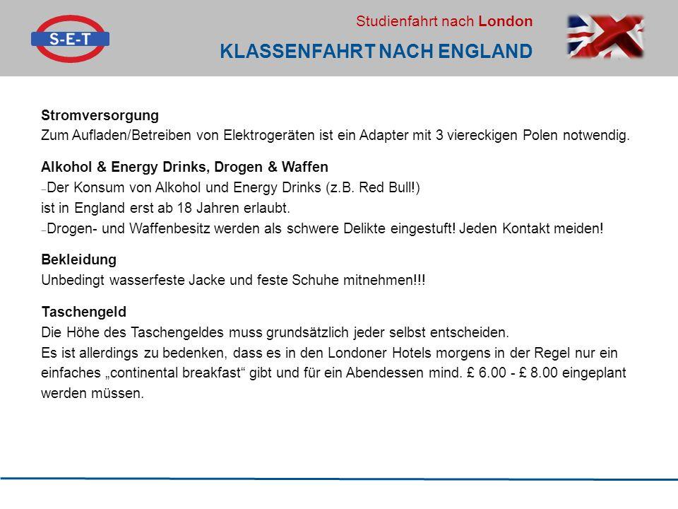 Studienfahrt nach London KLASSENFAHRT NACH ENGLAND Stromversorgung Zum Aufladen/Betreiben von Elektrogeräten ist ein Adapter mit 3 viereckigen Polen notwendig.