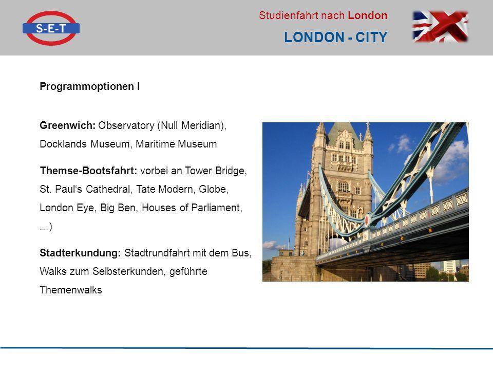Studienfahrt nach London LONDON - CITY Programmoptionen I Greenwich: Observatory (Null Meridian), Docklands Museum, Maritime Museum Themse-Bootsfahrt: vorbei an Tower Bridge, St.